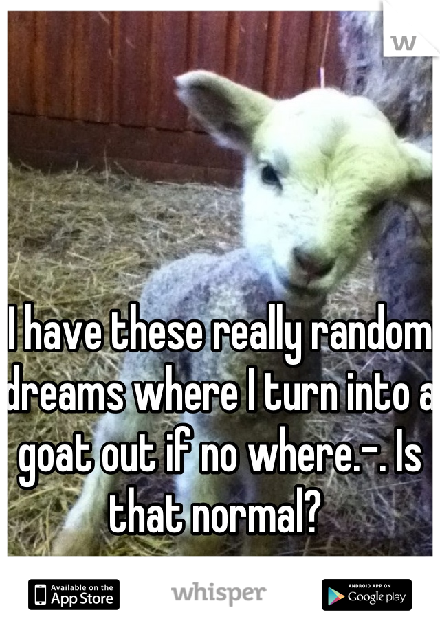 I have these really random dreams where I turn into a goat out if no where.-. Is that normal?
