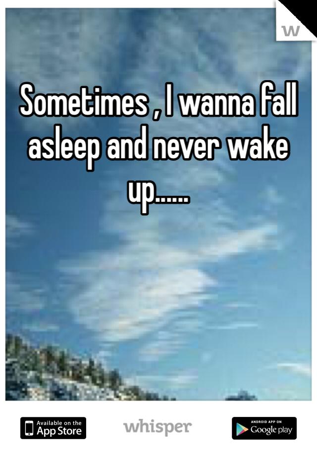 Sometimes , I wanna fall asleep and never wake up......