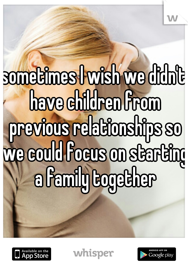 sometimes I wish we didn't have children from previous relationships so we could focus on starting a family together
