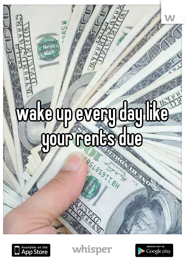 wake up every day like your rents due