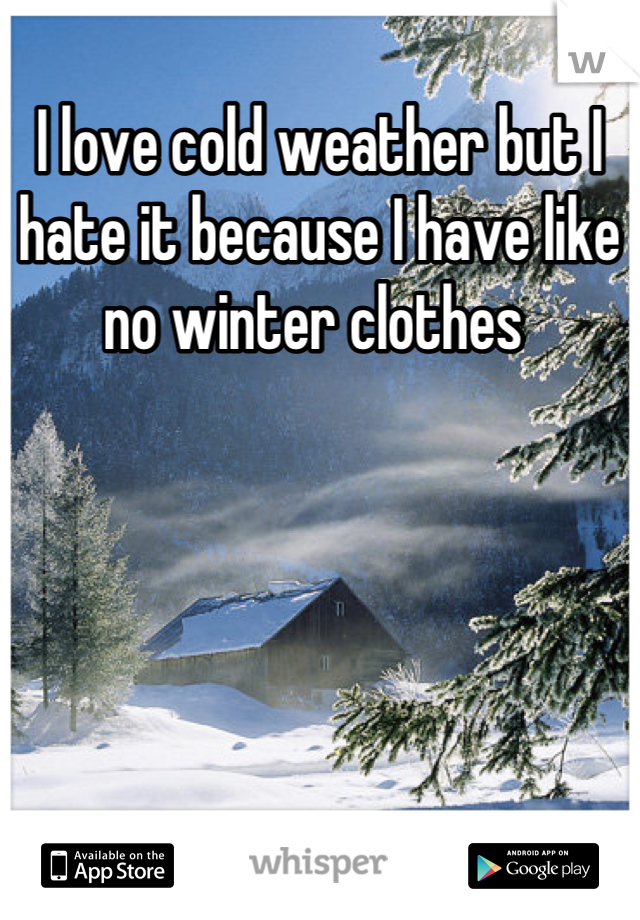I love cold weather but I hate it because I have like no winter clothes
