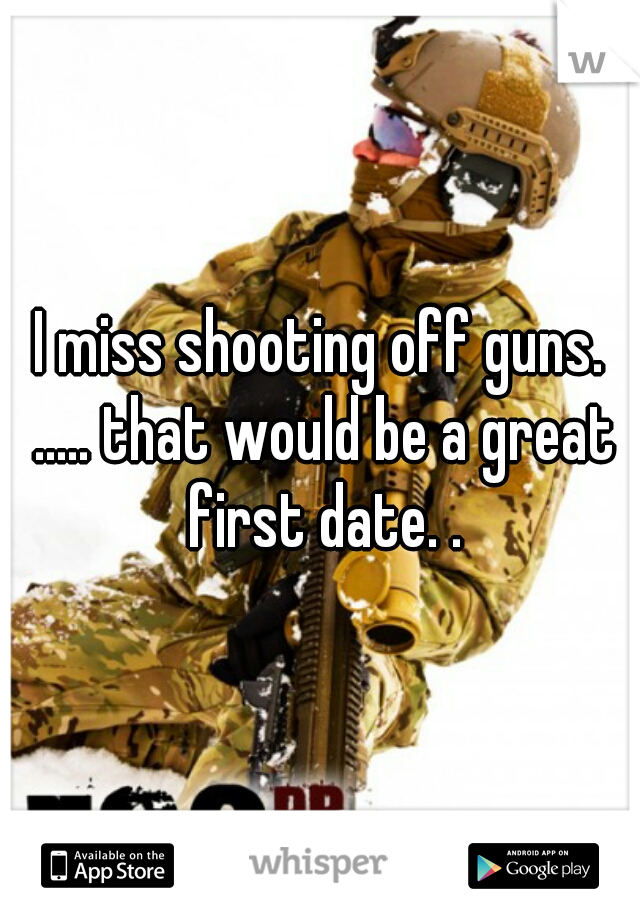 I miss shooting off guns. ..... that would be a great first date. .
