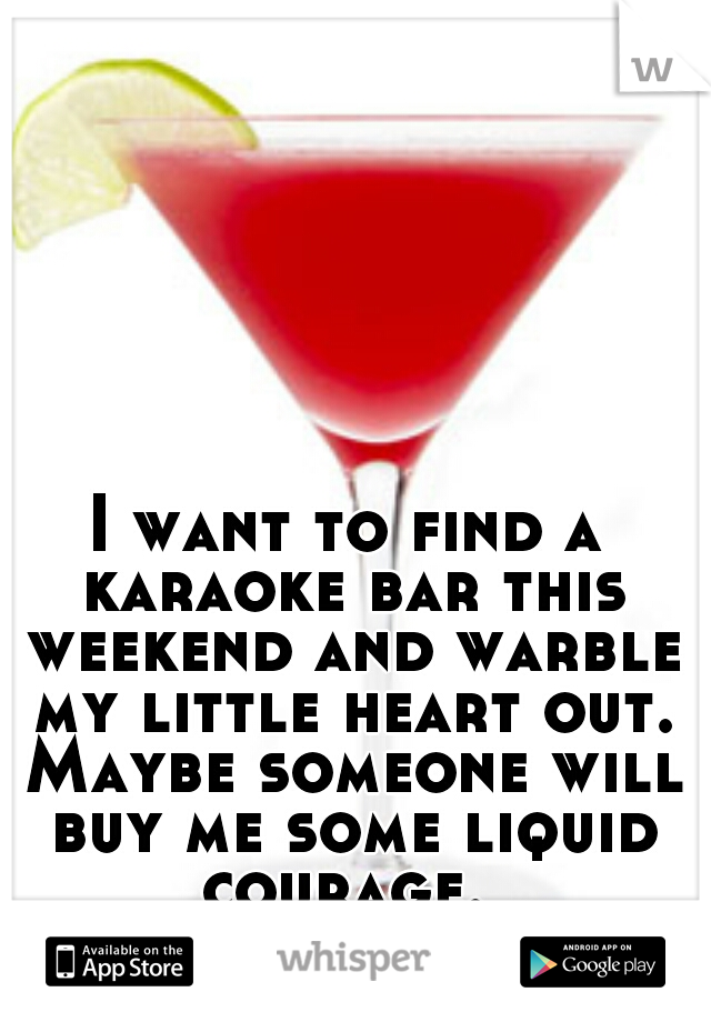 I want to find a karaoke bar this weekend and warble my little heart out. Maybe someone will buy me some liquid courage.
