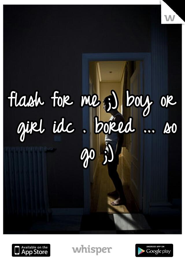 flash for me ;) boy or girl idc . bored ... so go ;)