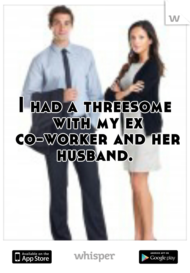 I had a threesome with my ex co-worker and her husband.
