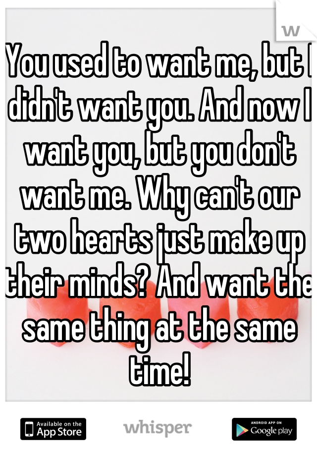 You used to want me, but I didn't want you. And now I want you, but you don't want me. Why can't our two hearts just make up their minds? And want the same thing at the same time!