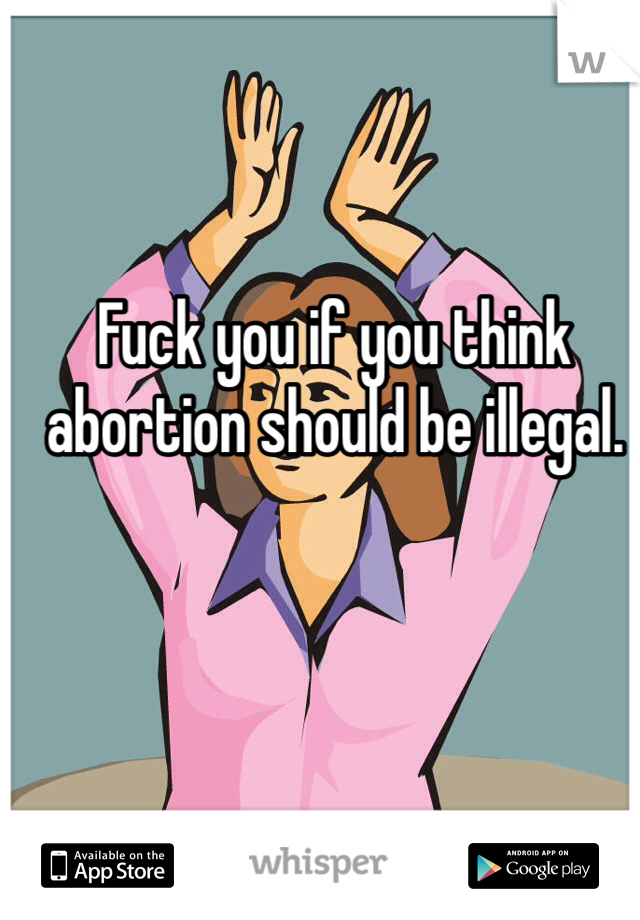 Fuck you if you think abortion should be illegal.