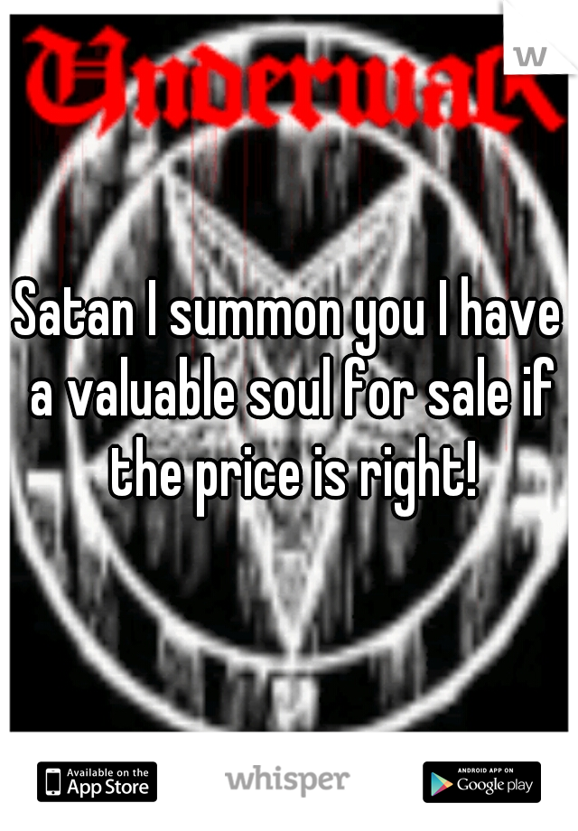Satan I summon you I have a valuable soul for sale if the price is right!