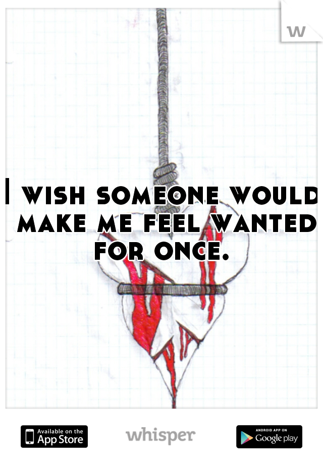 I wish someone would make me feel wanted for once.