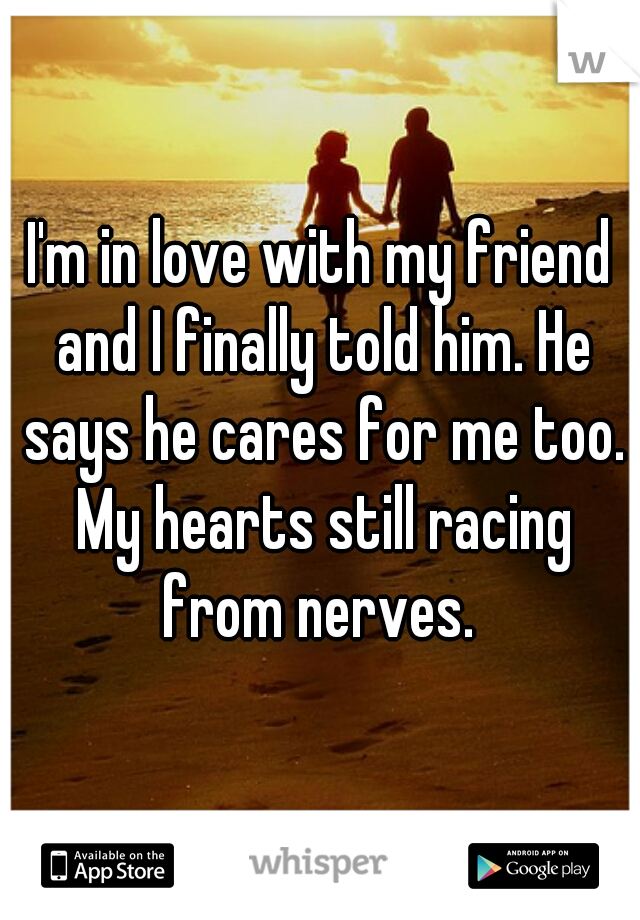 I'm in love with my friend and I finally told him. He says he cares for me too. My hearts still racing from nerves.
