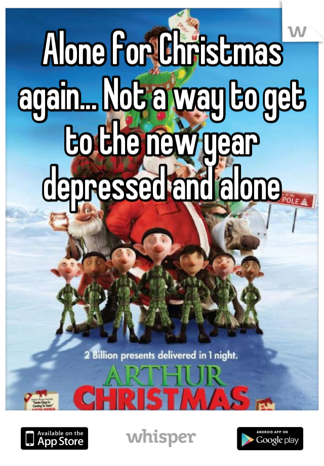 Alone for Christmas again... Not a way to get to the new year depressed and alone
