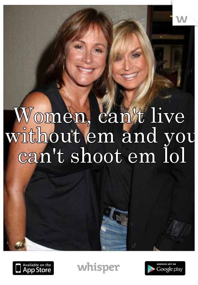 Women, can't live without em and you can't shoot em lol