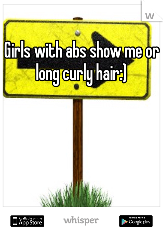 Girls with abs show me or long curly hair:)