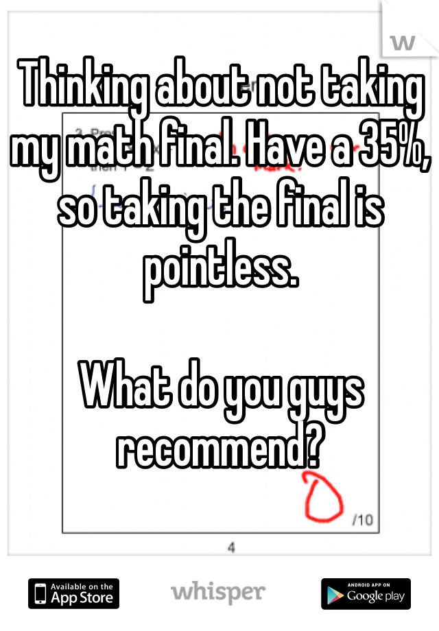 Thinking about not taking my math final. Have a 35%, so taking the final is pointless.   What do you guys recommend?
