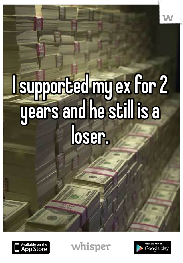 I supported my ex for 2 years and he still is a loser.