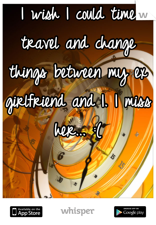 I wish I could time travel and change things between my ex girlfriend and I. I miss her... :(