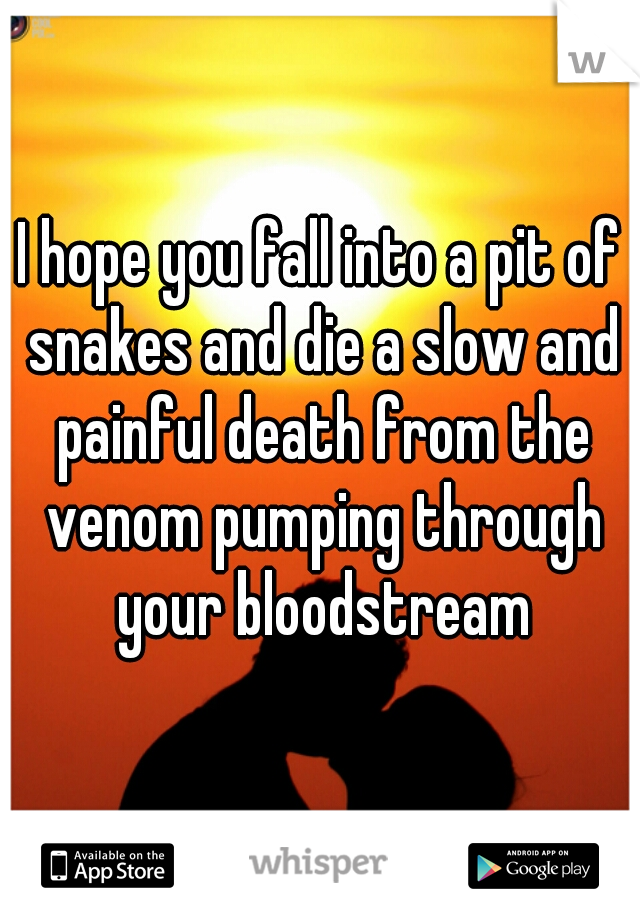 I hope you fall into a pit of snakes and die a slow and painful death from the venom pumping through your bloodstream