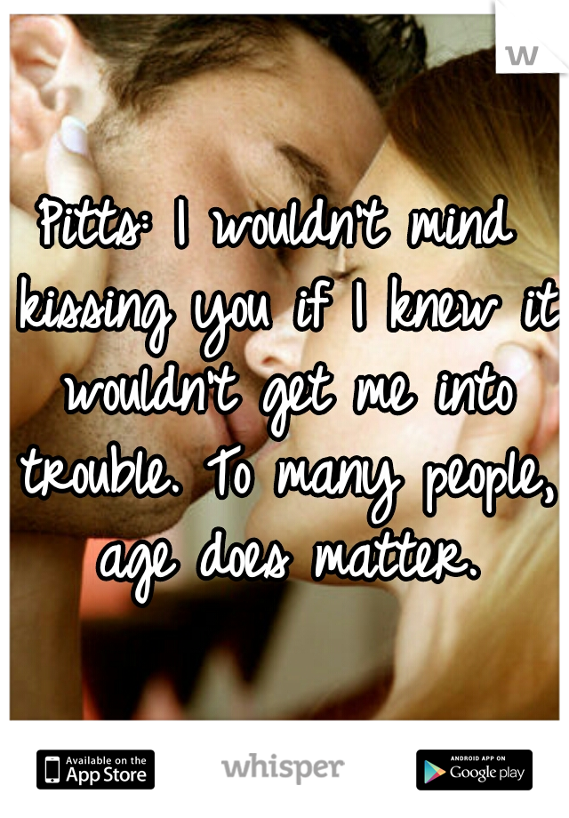 Pitts: I wouldn't mind kissing you if I knew it wouldn't get me into trouble. To many people, age does matter.