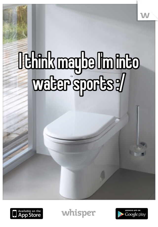 I think maybe I'm into water sports :/