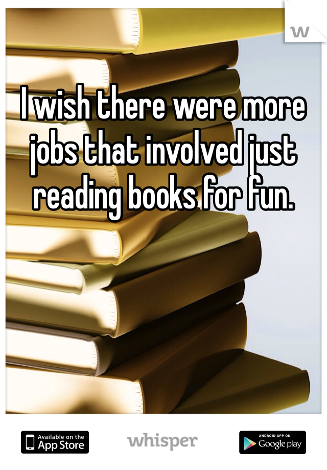I wish there were more jobs that involved just reading books for fun.