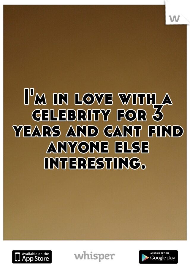 I'm in love with a celebrity for 3 years and cant find anyone else interesting.