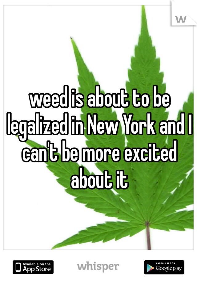 weed is about to be legalized in New York and I can't be more excited about it