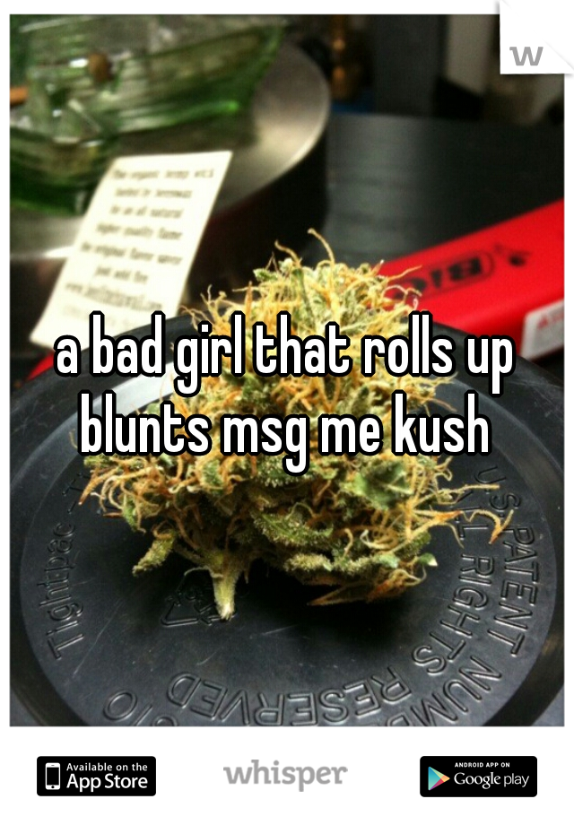 a bad girl that rolls up blunts msg me kush