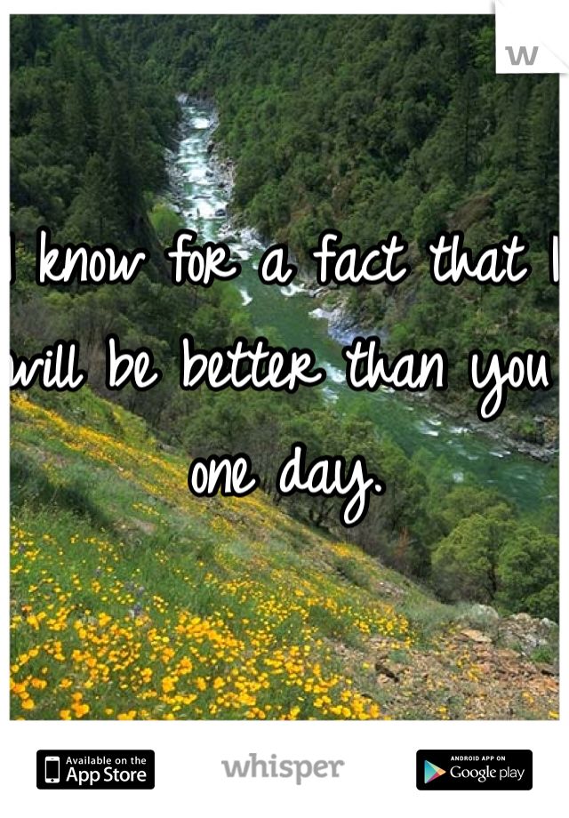 I know for a fact that I will be better than you one day.