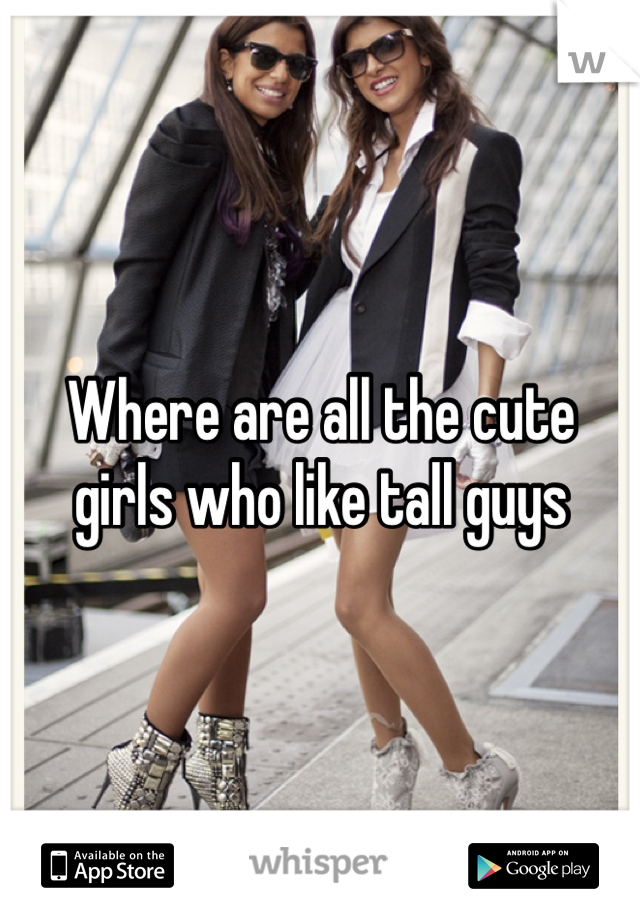 Where are all the cute girls who like tall guys
