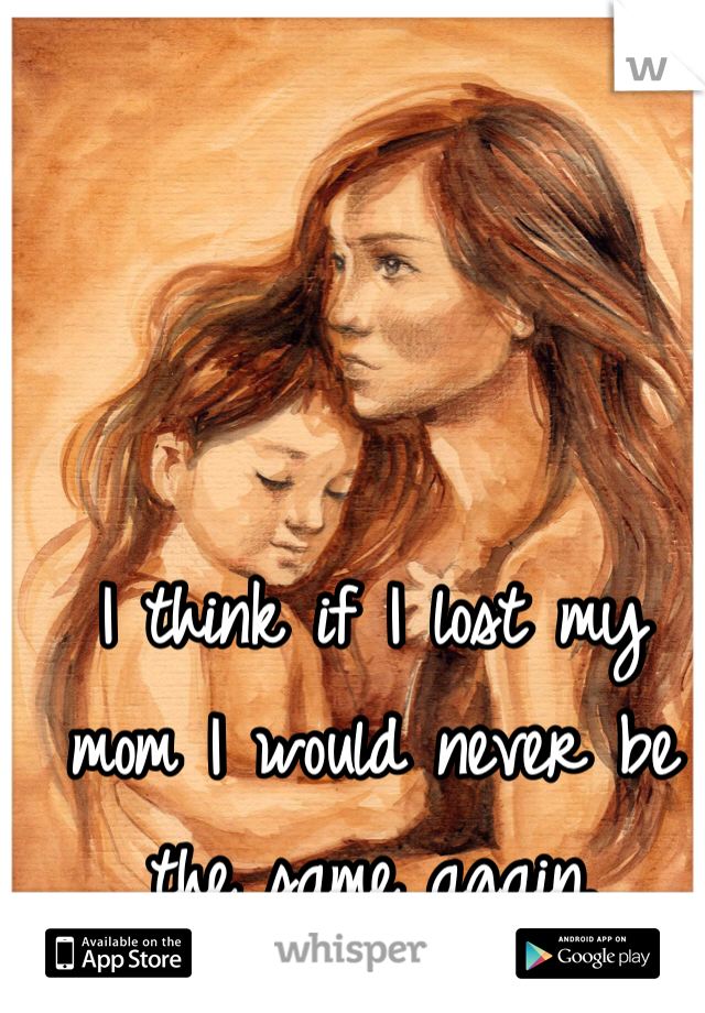 I think if I lost my mom I would never be the same again.