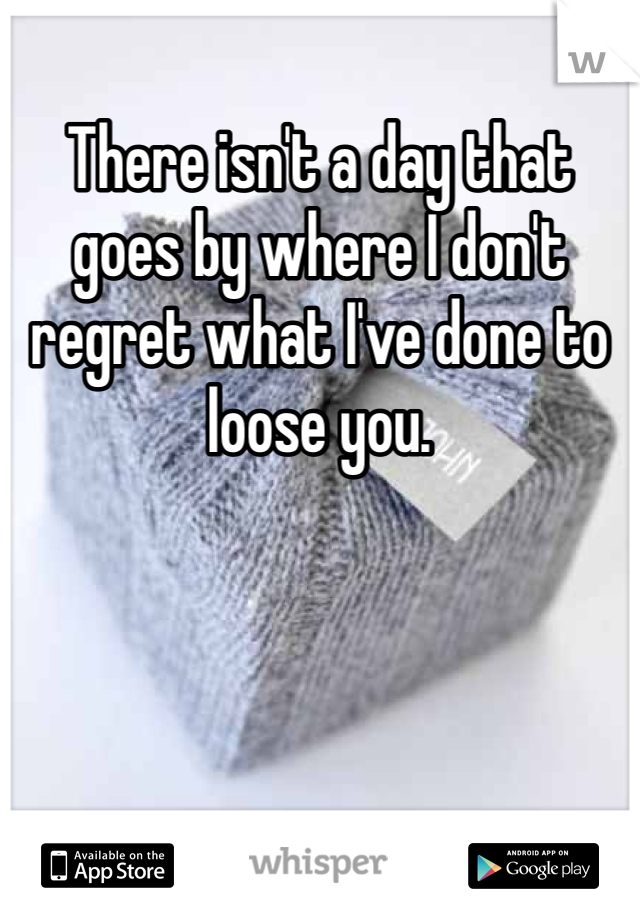 There isn't a day that goes by where I don't regret what I've done to loose you.