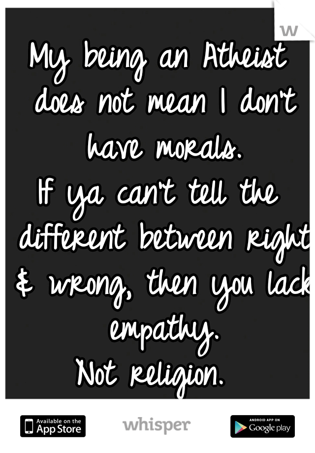 My being an Atheist does not mean I don't have morals. If ya can't tell the different between right & wrong, then you lack empathy. Not religion.