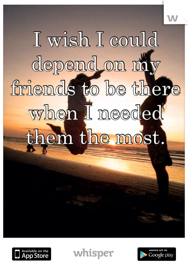 I wish I could depend on my friends to be there when I needed them the most.