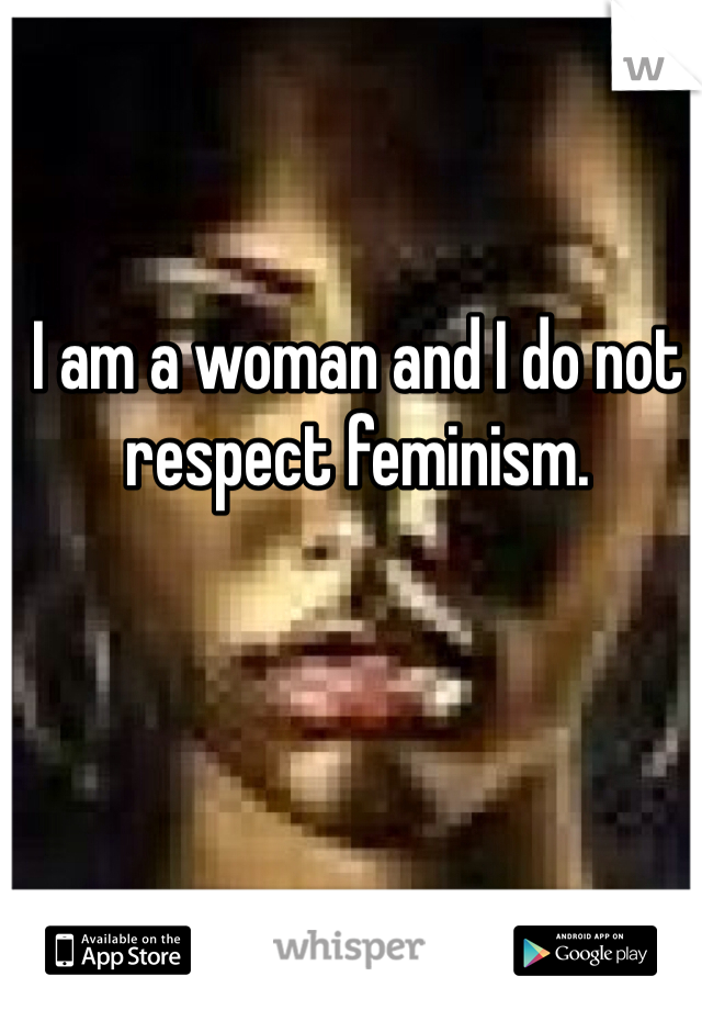 I am a woman and I do not respect feminism.