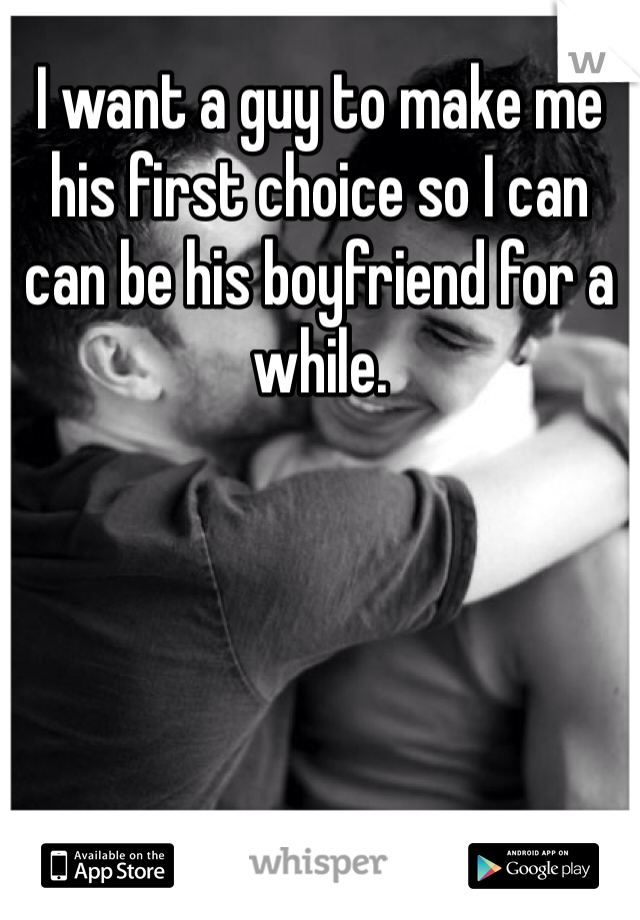I want a guy to make me his first choice so I can can be his boyfriend for a while.
