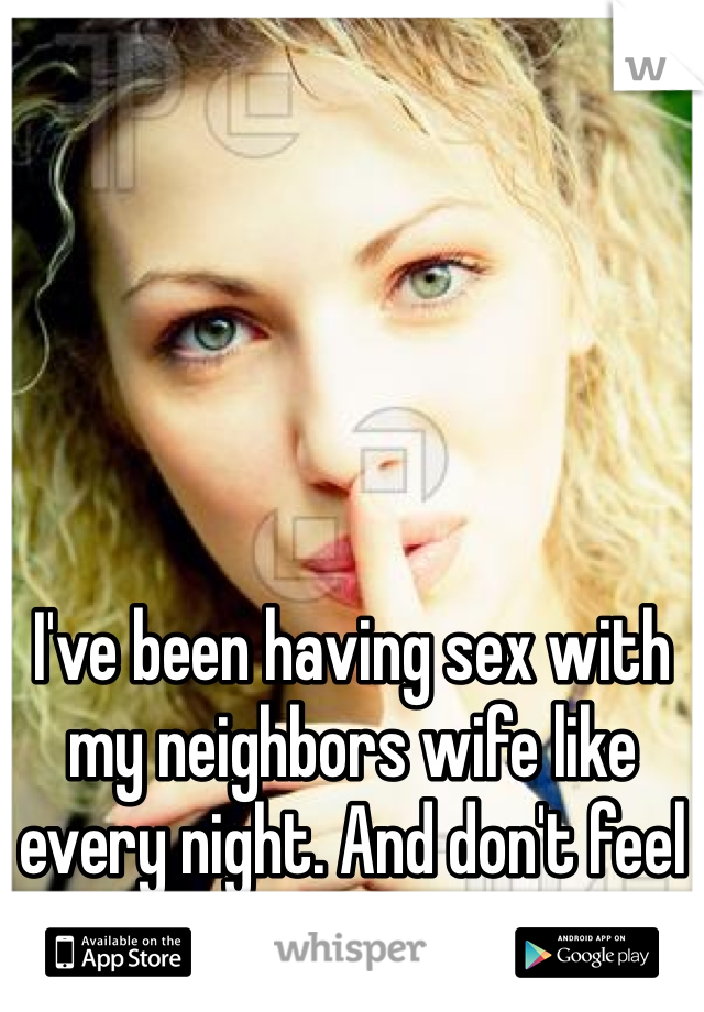 I've been having sex with my neighbors wife like every night. And don't feel bad at all.