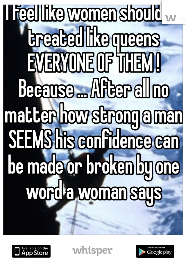 I feel like women should be treated like queens EVERYONE OF THEM ! Because ... After all no matter how strong a man SEEMS his confidence can be made or broken by one word a woman says