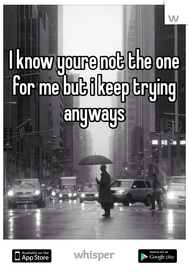 I know youre not the one for me but i keep trying anyways