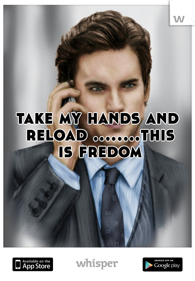 take my hands and reload ........this is fredom