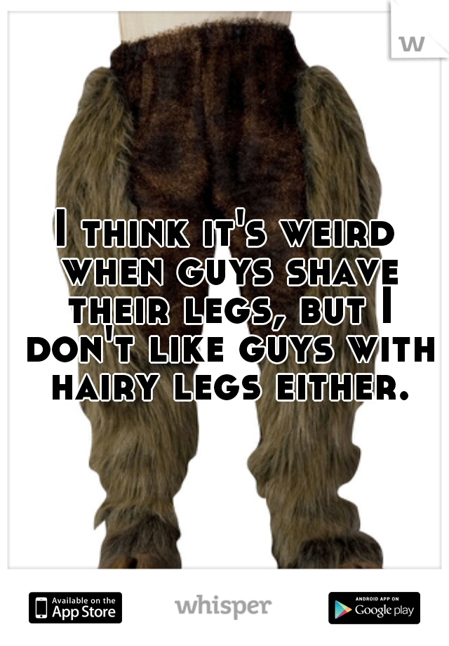I think it's weird when guys shave their legs, but I don't like guys with hairy legs either.