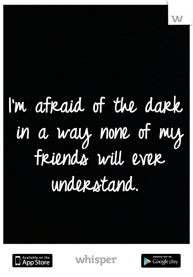 I'm afraid of the dark in a way none of my friends will ever understand.