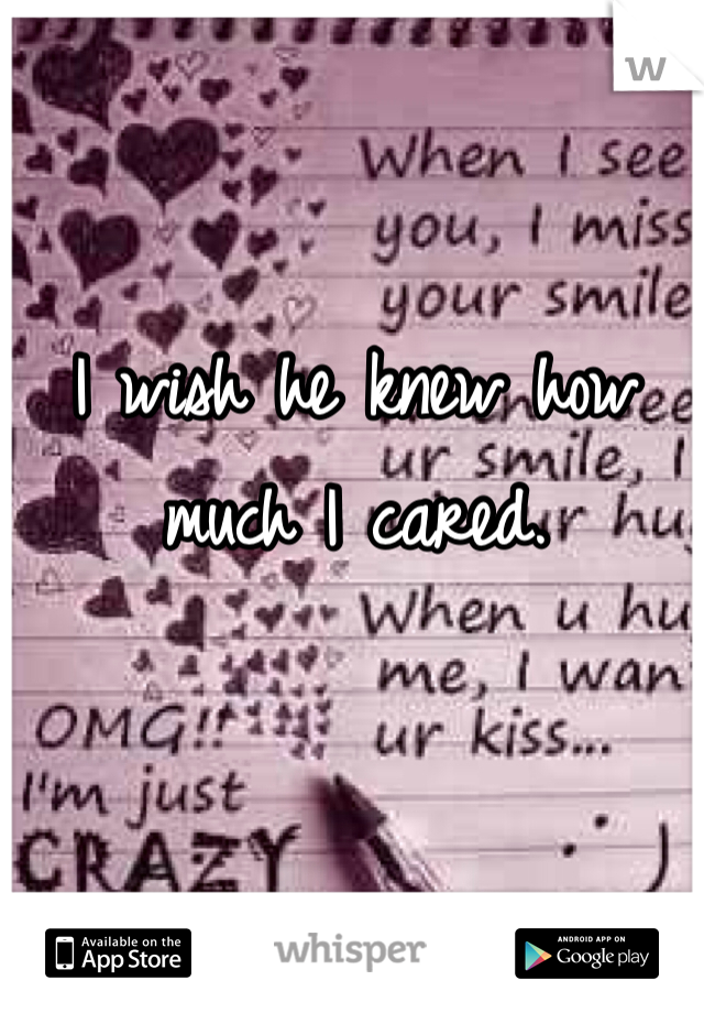 I wish he knew how much I cared.