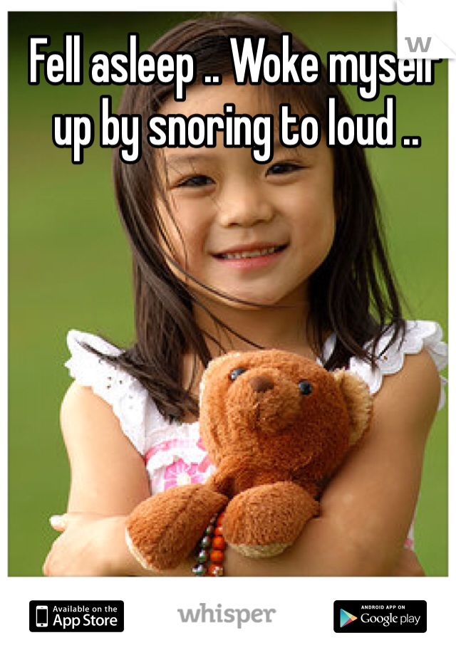 Fell asleep .. Woke myself up by snoring to loud ..