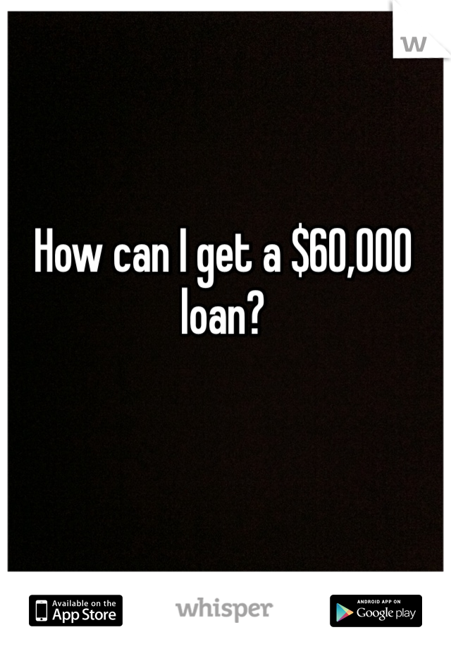 How can I get a $60,000 loan?