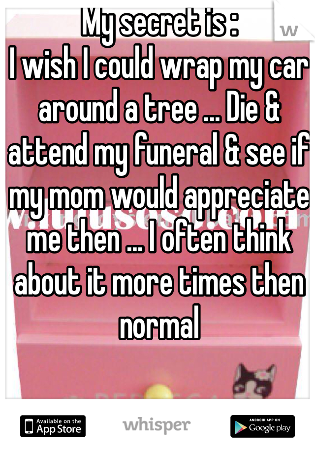 My secret is :  I wish I could wrap my car around a tree ... Die & attend my funeral & see if my mom would appreciate me then ... I often think about it more times then normal