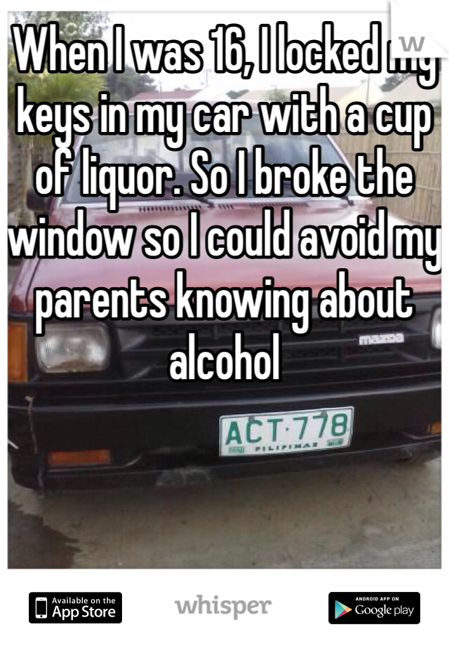 When I was 16, I locked my keys in my car with a cup of liquor. So I broke the window so I could avoid my parents knowing about alcohol
