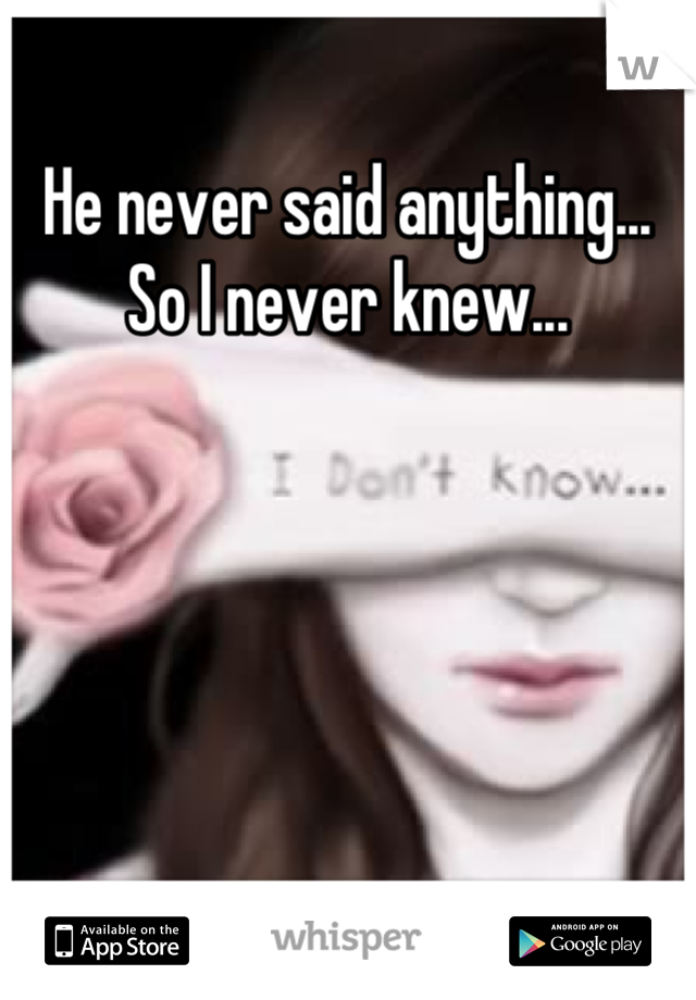 He never said anything... So I never knew...