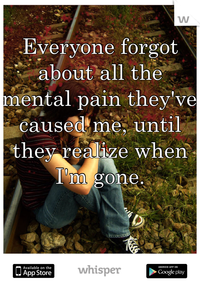 Everyone forgot about all the mental pain they've caused me, until they realize when I'm gone.
