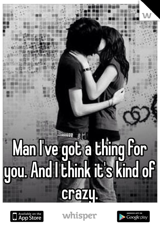 Man I've got a thing for you. And I think it's kind of crazy.