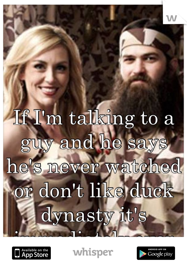 If I'm talking to a guy and he says he's never watched or don't like duck dynasty it's immediately over